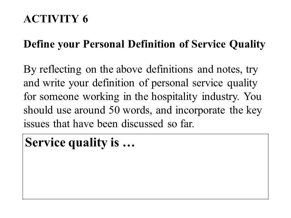 ACTIVITY 6 Define your Personal Definition of Service Quality By reflecting on the above definitions and notes, try and write your definition of personal service quality for someone working in the hospitality industry.