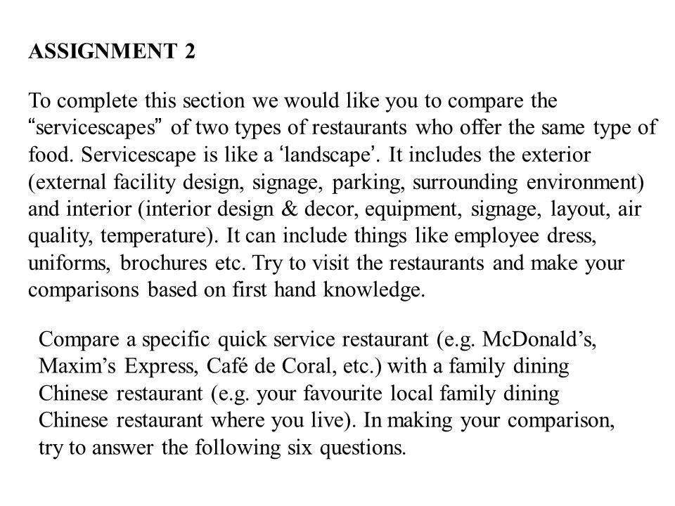 ASSIGNMENT 2 To complete this section we would like you to compare the servicescapes of two types of restaurants who offer the same type of food. Serv