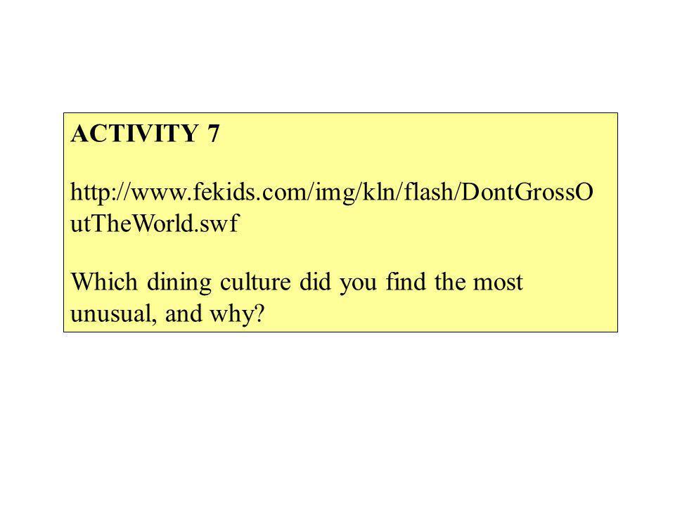 ACTIVITY 7 http://www.fekids.com/img/kln/flash/DontGrossO utTheWorld.swf Which dining culture did you find the most unusual, and why?