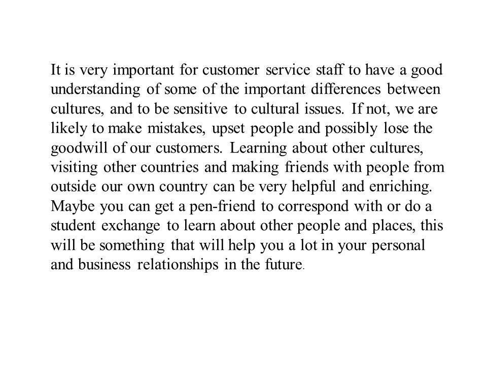 It is very important for customer service staff to have a good understanding of some of the important differences between cultures, and to be sensitiv