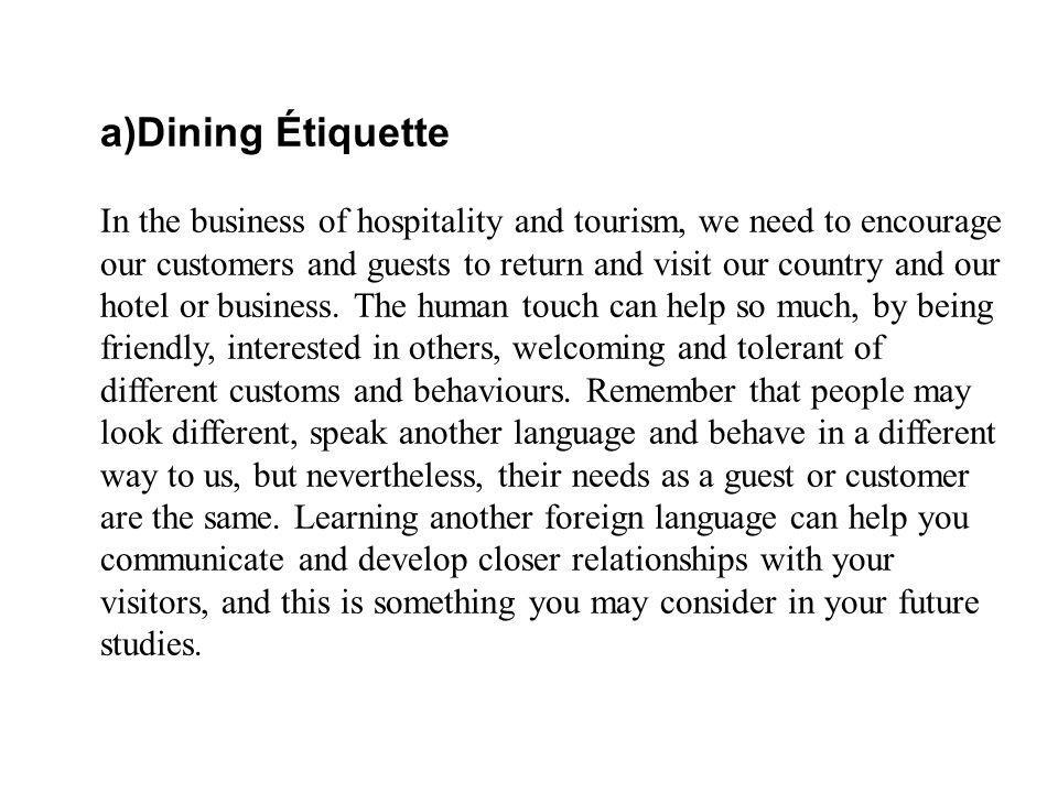 a)Dining Étiquette In the business of hospitality and tourism, we need to encourage our customers and guests to return and visit our country and our hotel or business.