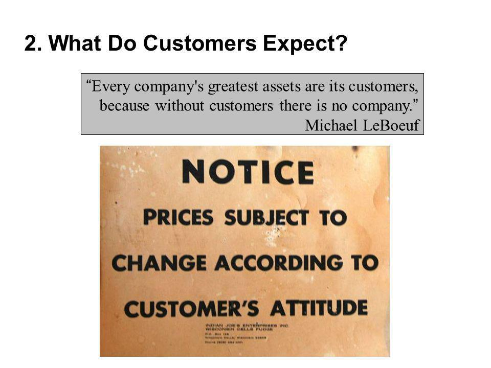 Every company's greatest assets are its customers, because without customers there is no company. Michael LeBoeuf 2. What Do Customers Expect?