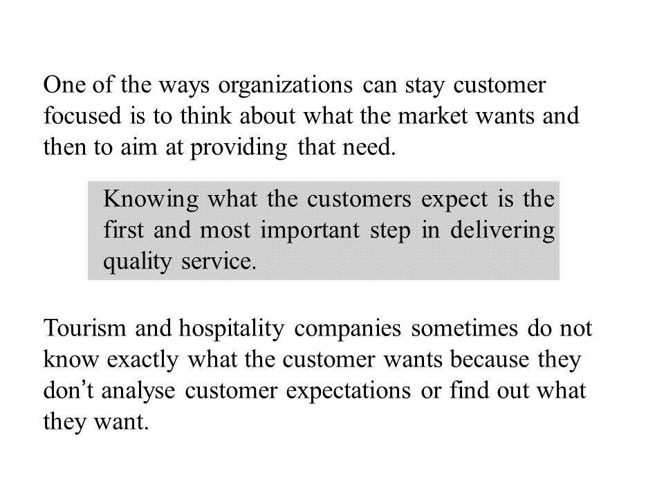 One of the ways organizations can stay customer focused is to think about what the market wants and then to aim at providing that need. Tourism and ho
