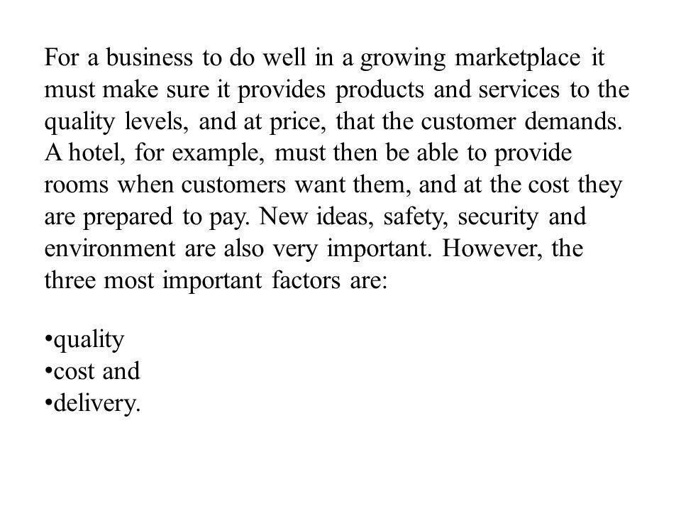 For a business to do well in a growing marketplace it must make sure it provides products and services to the quality levels, and at price, that the c