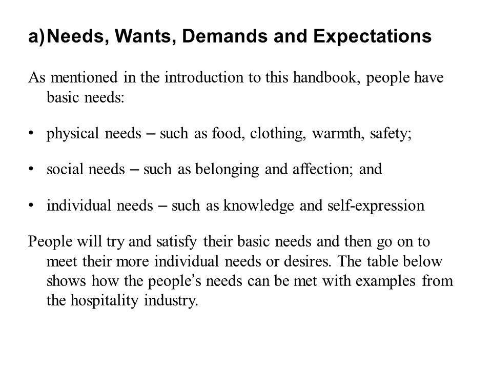 a)Needs, Wants, Demands and Expectations As mentioned in the introduction to this handbook, people have basic needs: physical needs – such as food, cl