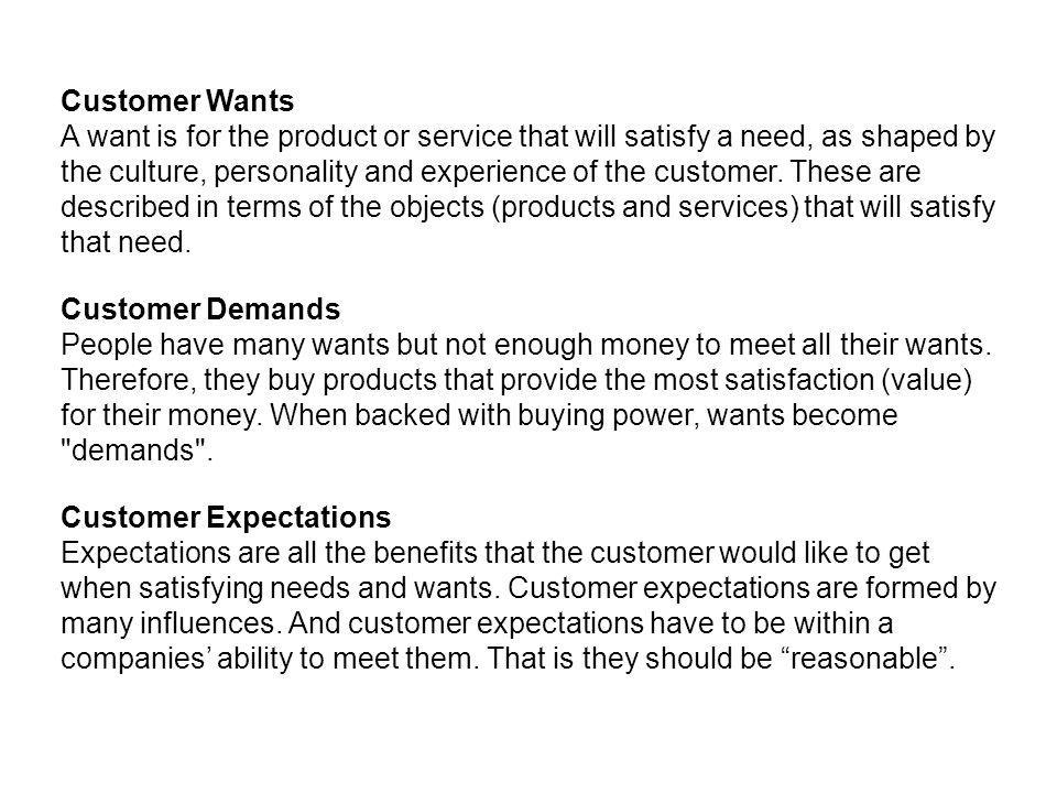 Customer Wants A want is for the product or service that will satisfy a need, as shaped by the culture, personality and experience of the customer. Th