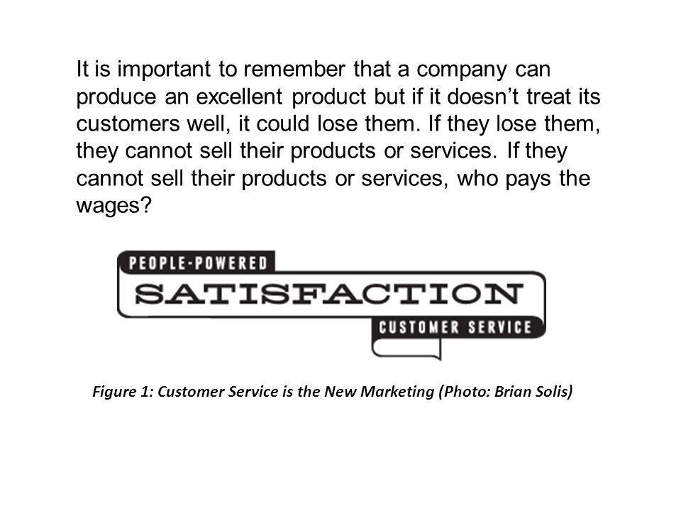 It is important to remember that a company can produce an excellent product but if it doesnt treat its customers well, it could lose them.