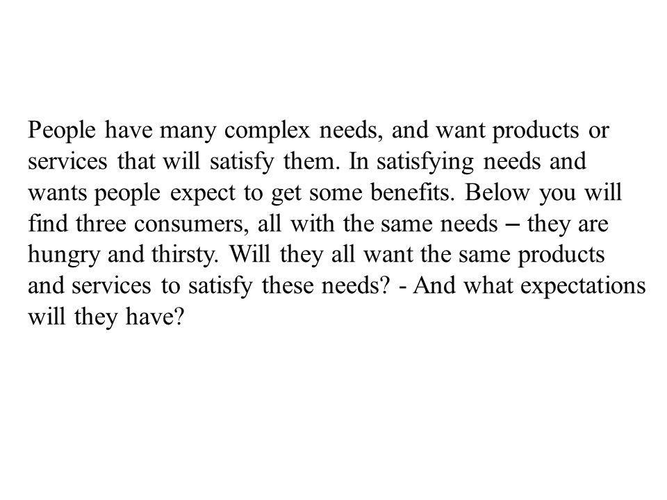 People have many complex needs, and want products or services that will satisfy them. In satisfying needs and wants people expect to get some benefits