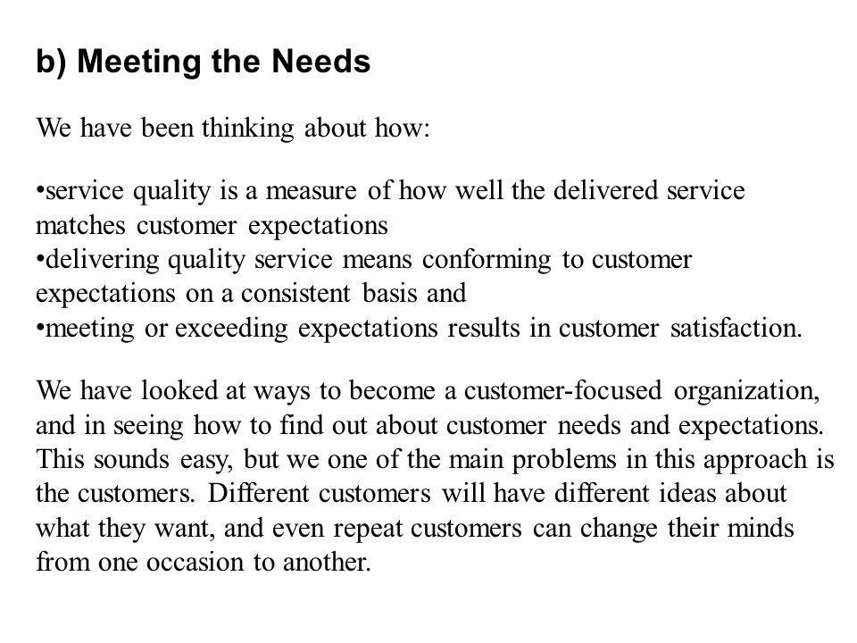 b) Meeting the Needs We have been thinking about how: service quality is a measure of how well the delivered service matches customer expectations delivering quality service means conforming to customer expectations on a consistent basis and meeting or exceeding expectations results in customer satisfaction.