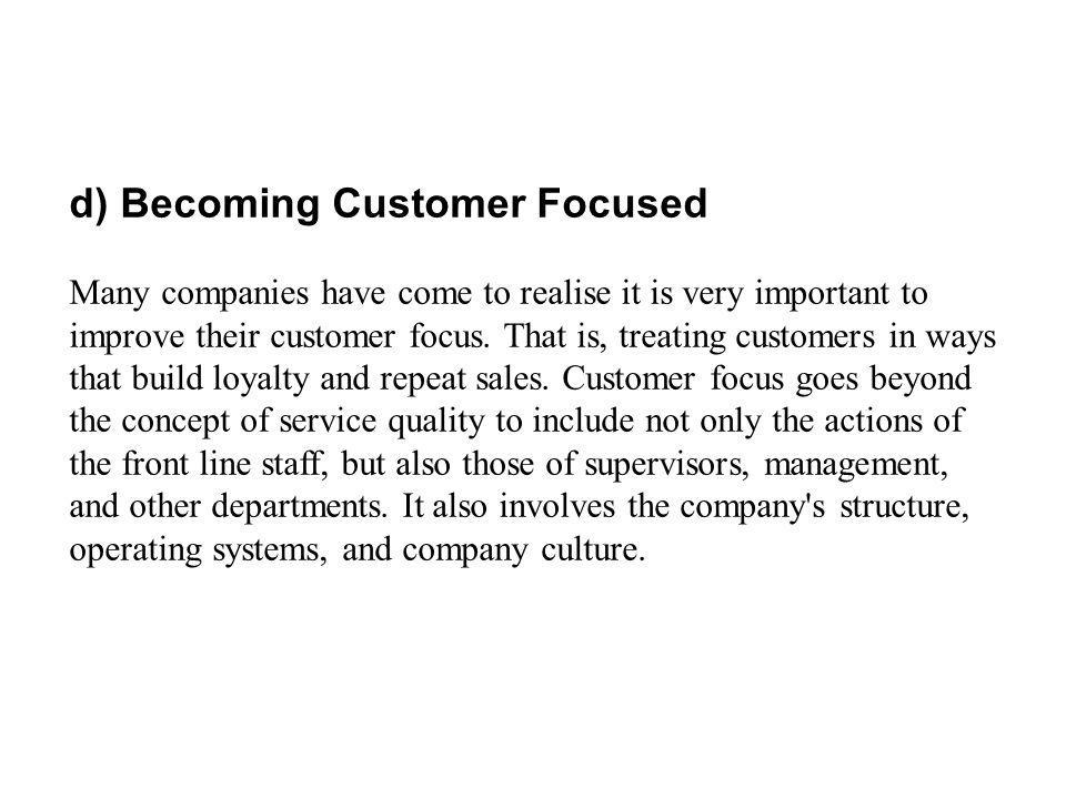 d) Becoming Customer Focused Many companies have come to realise it is very important to improve their customer focus. That is, treating customers in