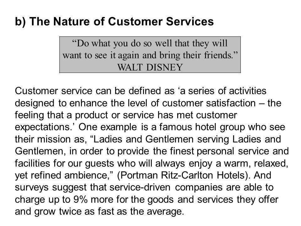 b) The Nature of Customer Services Customer service can be defined as a series of activities designed to enhance the level of customer satisfaction – the feeling that a product or service has met customer expectations.