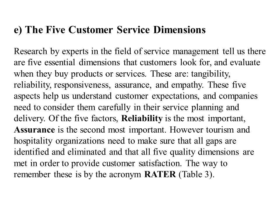 e) The Five Customer Service Dimensions Research by experts in the field of service management tell us there are five essential dimensions that customers look for, and evaluate when they buy products or services.