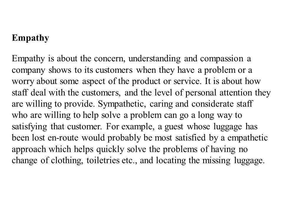 Empathy Empathy is about the concern, understanding and compassion a company shows to its customers when they have a problem or a worry about some aspect of the product or service.