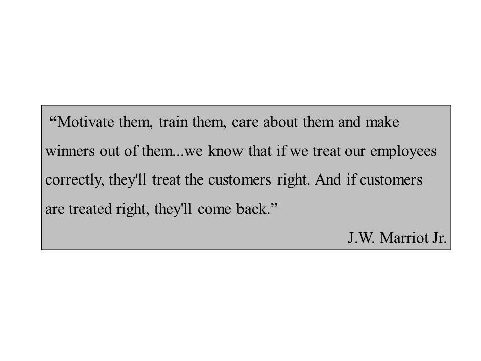 Motivate them, train them, care about them and make winners out of them...we know that if we treat our employees correctly, they ll treat the customers right.