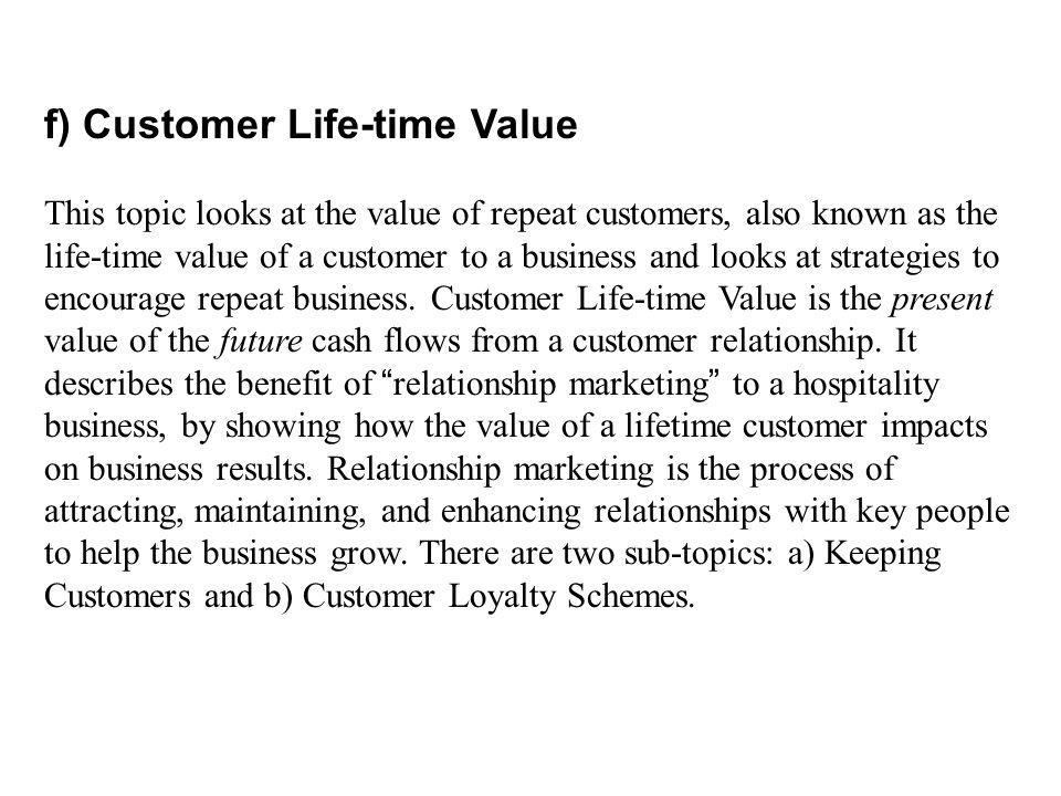 f) Customer Life-time Value This topic looks at the value of repeat customers, also known as the life-time value of a customer to a business and looks