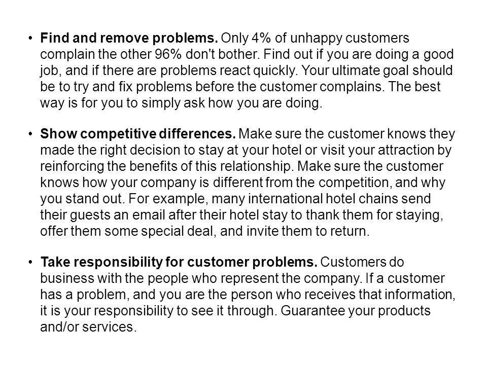 Find and remove problems. Only 4% of unhappy customers complain the other 96% don't bother. Find out if you are doing a good job, and if there are pro