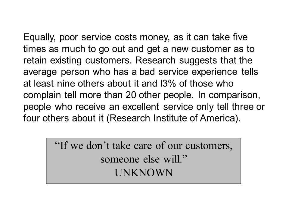 Equally, poor service costs money, as it can take five times as much to go out and get a new customer as to retain existing customers.