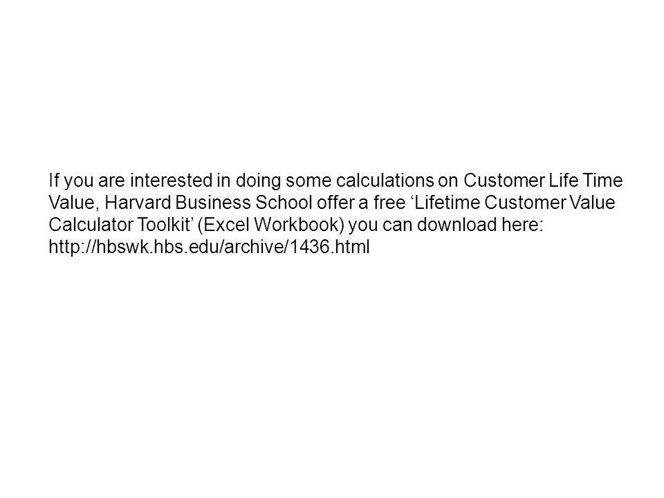 If you are interested in doing some calculations on Customer Life Time Value, Harvard Business School offer a free Lifetime Customer Value Calculator