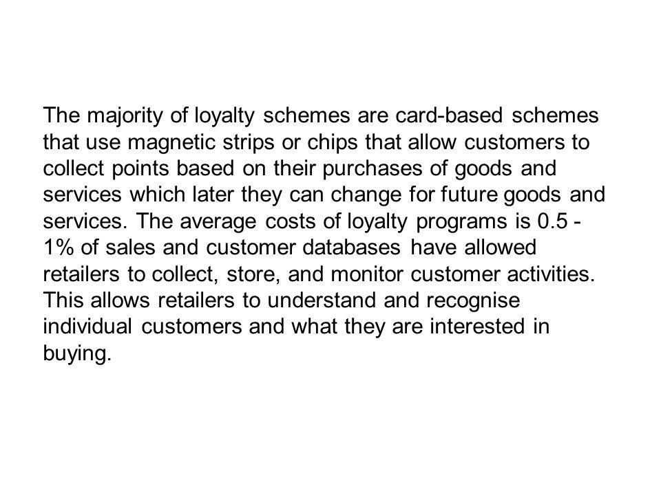 The majority of loyalty schemes are card-based schemes that use magnetic strips or chips that allow customers to collect points based on their purchas