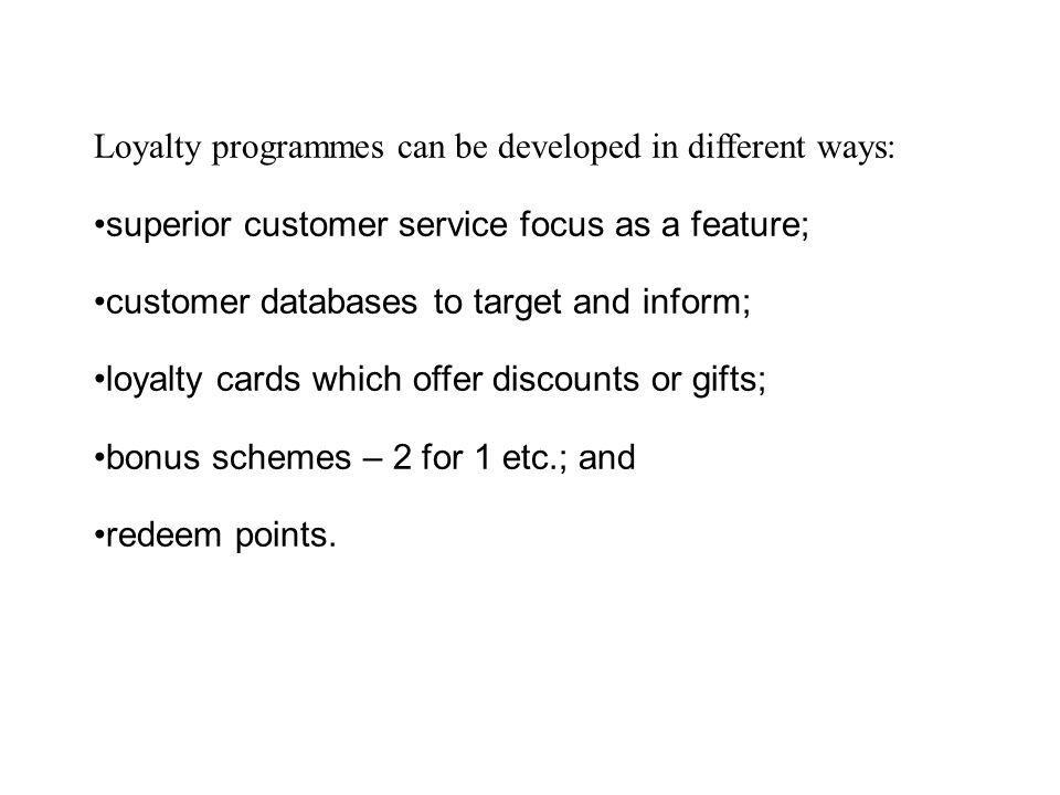 Loyalty programmes can be developed in different ways: superior customer service focus as a feature; customer databases to target and inform; loyalty