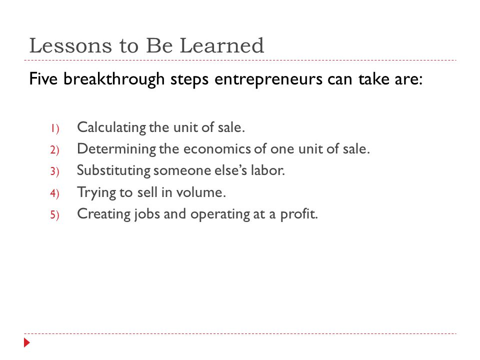 Lessons to Be Learned Five breakthrough steps entrepreneurs can take are: 1) Calculating the unit of sale. 2) Determining the economics of one unit of