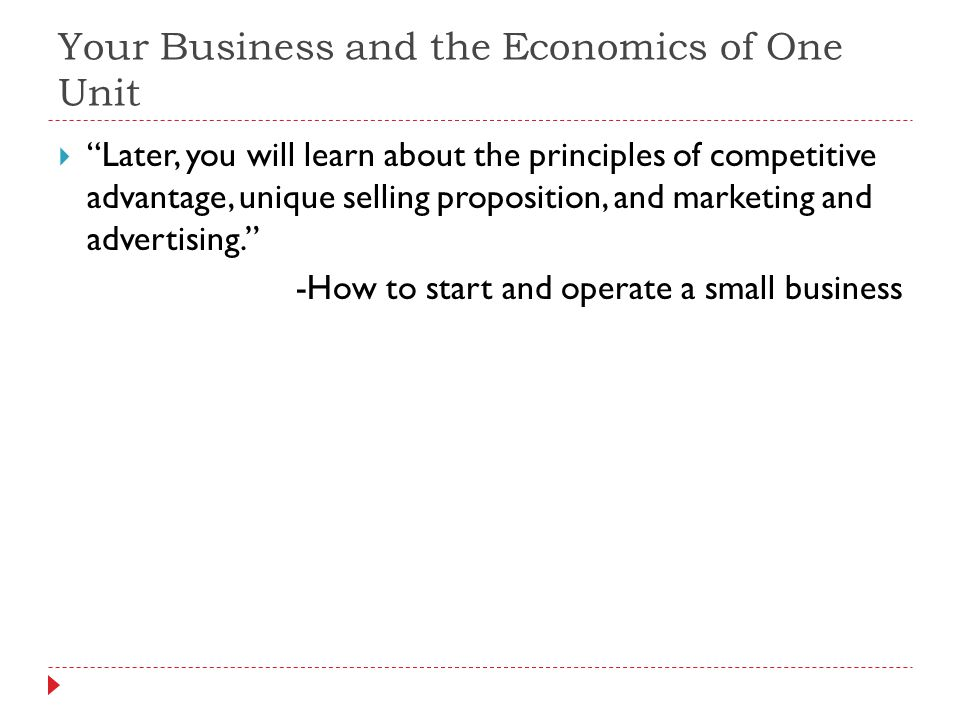Your Business and the Economics of One Unit Later, you will learn about the principles of competitive advantage, unique selling proposition, and marke