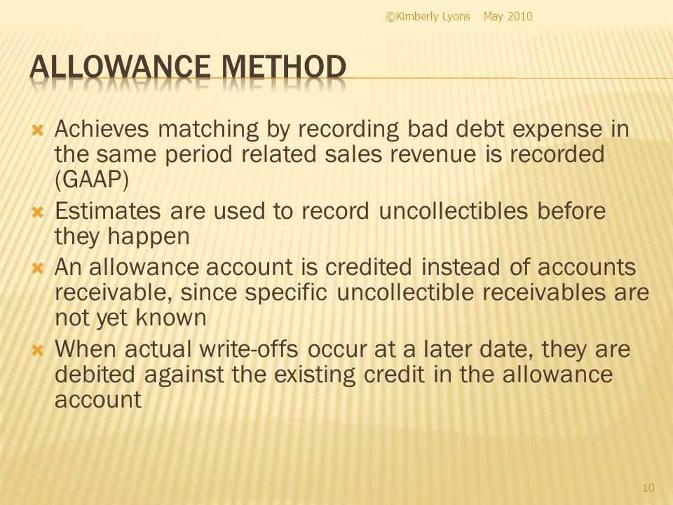 Achieves matching by recording bad debt expense in the same period related sales revenue is recorded (GAAP) Estimates are used to record uncollectibles before they happen An allowance account is credited instead of accounts receivable, since specific uncollectible receivables are not yet known When actual write-offs occur at a later date, they are debited against the existing credit in the allowance account May 2010©Kimberly Lyons 10
