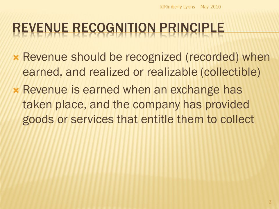 Revenue should be recognized (recorded) when earned, and realized or realizable (collectible) Revenue is earned when an exchange has taken place, and the company has provided goods or services that entitle them to collect May 2010©Kimberly Lyons 2