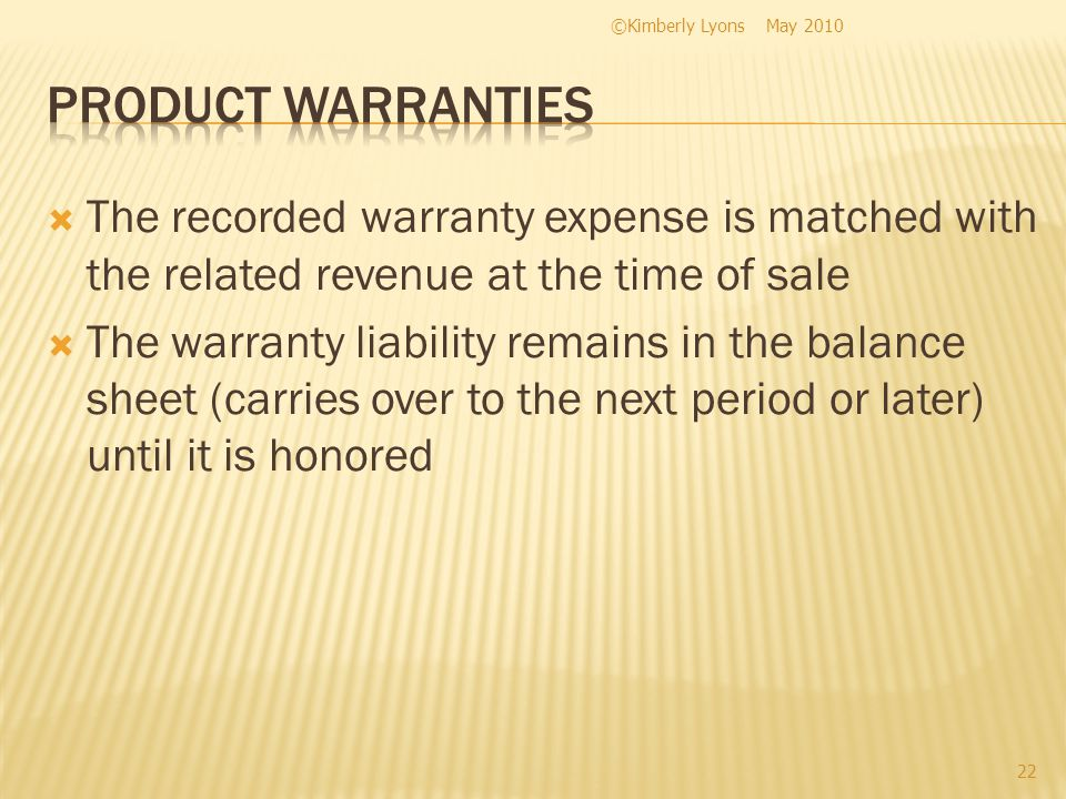 The recorded warranty expense is matched with the related revenue at the time of sale The warranty liability remains in the balance sheet (carries over to the next period or later) until it is honored May 2010©Kimberly Lyons 22