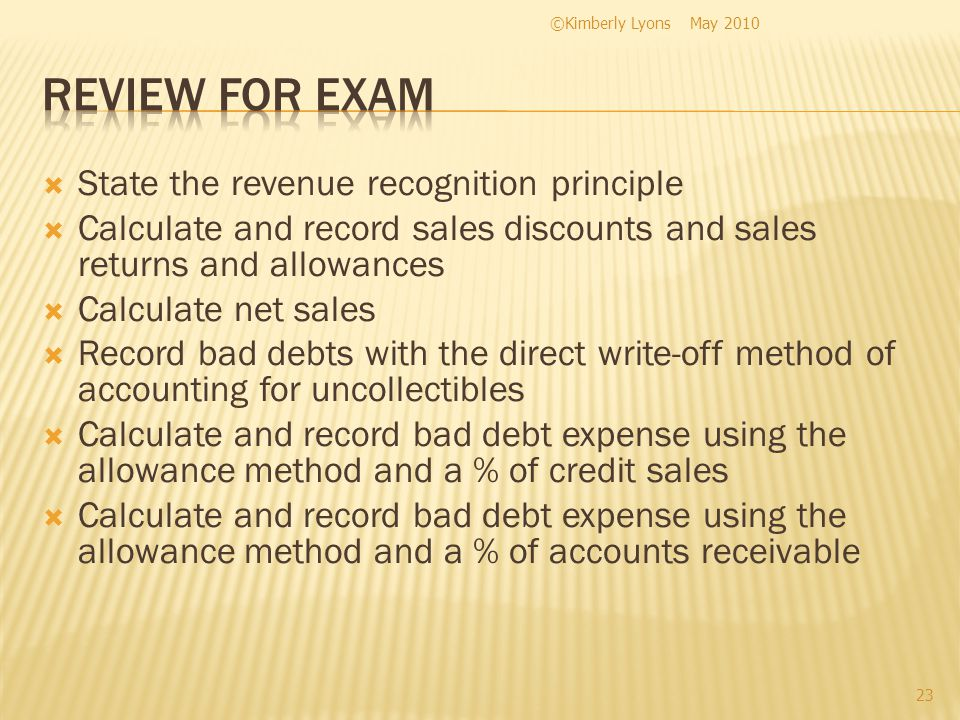 State the revenue recognition principle Calculate and record sales discounts and sales returns and allowances Calculate net sales Record bad debts with the direct write-off method of accounting for uncollectibles Calculate and record bad debt expense using the allowance method and a % of credit sales Calculate and record bad debt expense using the allowance method and a % of accounts receivable May 2010©Kimberly Lyons 23