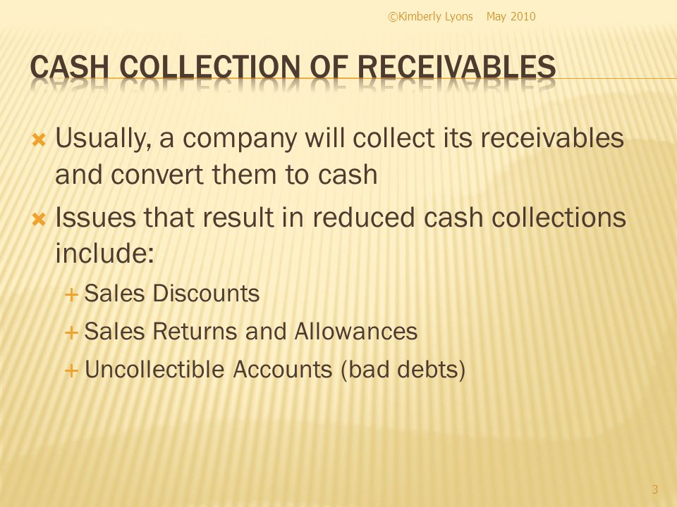 Usually, a company will collect its receivables and convert them to cash Issues that result in reduced cash collections include: Sales Discounts Sales Returns and Allowances Uncollectible Accounts (bad debts) May 2010©Kimberly Lyons 3