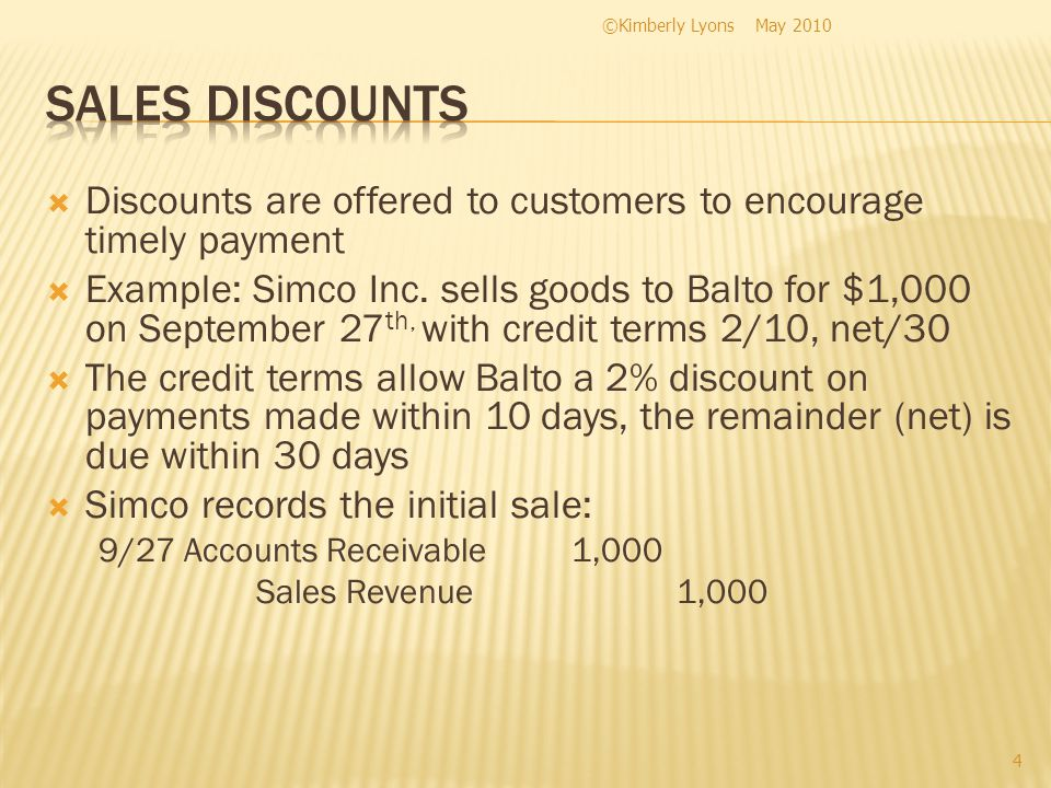 Balto pays the bill on October 5 th and Simco records the following 10/5 Cash980 Sales Discounts 20 Accounts Receivable1,000 Sales Discounts is a contra revenue account Contra = opposite This account has a debit balance and will reduce sales revenue indirectly in the income statement May 2010©Kimberly Lyons 5