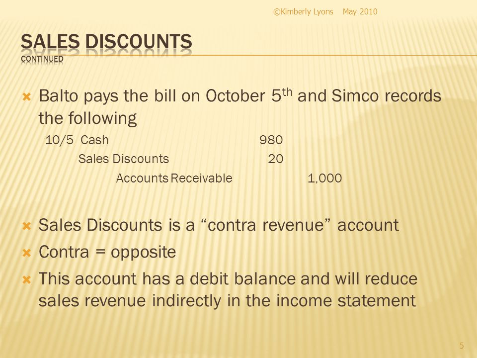 Balto pays the bill on October 5 th and Simco records the following 10/5 Cash980 Sales Discounts 20 Accounts Receivable1,000 Sales Discounts is a cont