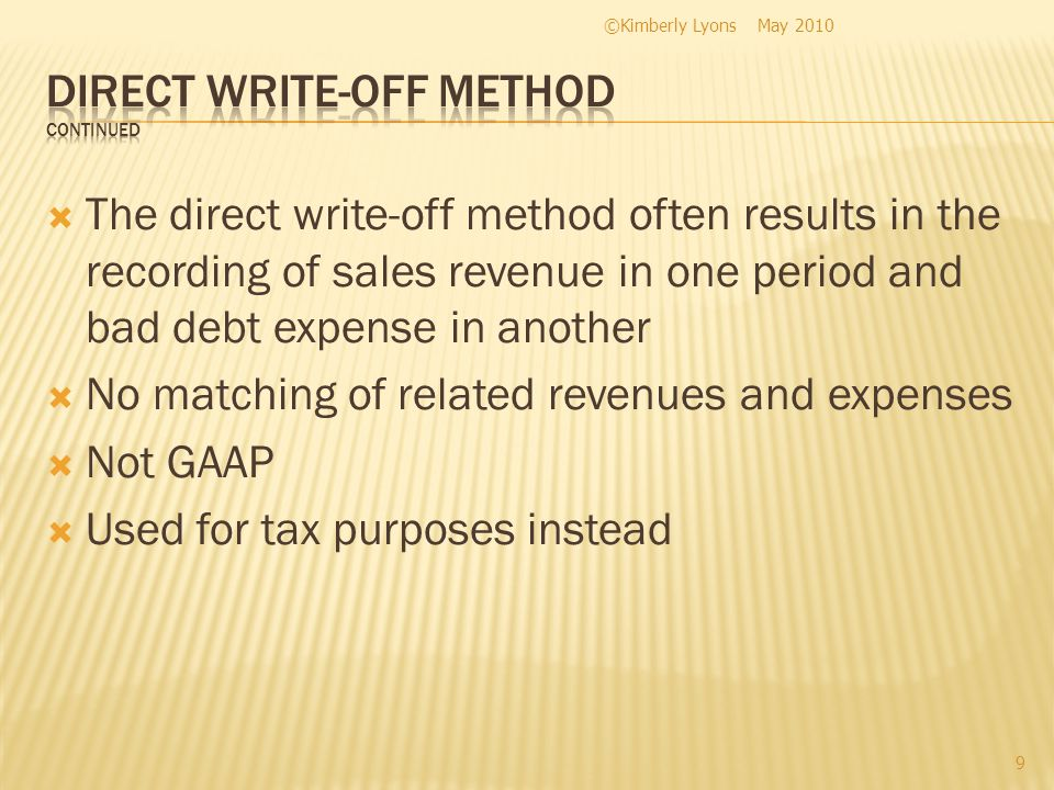 The direct write-off method often results in the recording of sales revenue in one period and bad debt expense in another No matching of related revenues and expenses Not GAAP Used for tax purposes instead May 2010©Kimberly Lyons 9