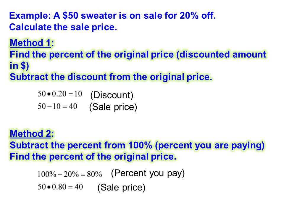 Example: A $50 sweater is on sale for 20% off. Calculate the sale price. (Discount) (Sale price) (Percent you pay) (Sale price)