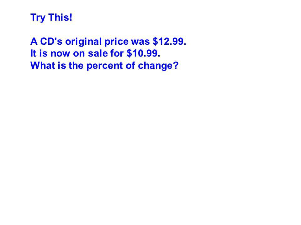 Try This! A CD's original price was $12.99. It is now on sale for $10.99. What is the percent of change?