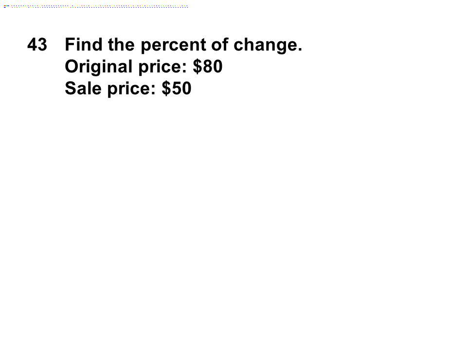 43Find the percent of change. Original price: $80 Sale price: $50