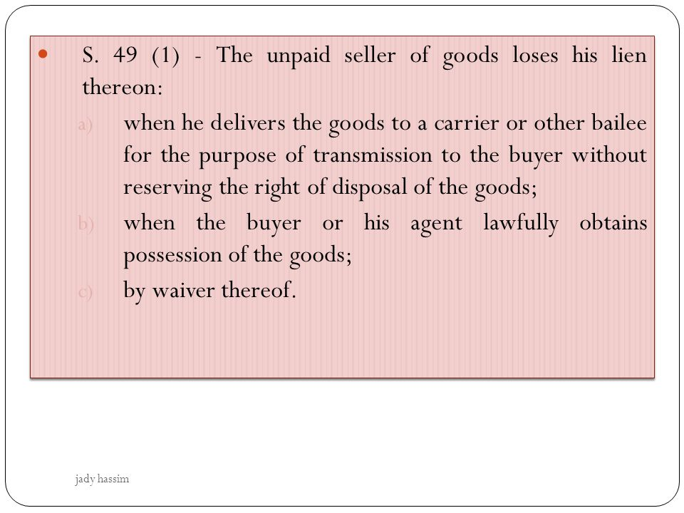 S. 49 (1) - The unpaid seller of goods loses his lien thereon: a) when he delivers the goods to a carrier or other bailee for the purpose of transmiss