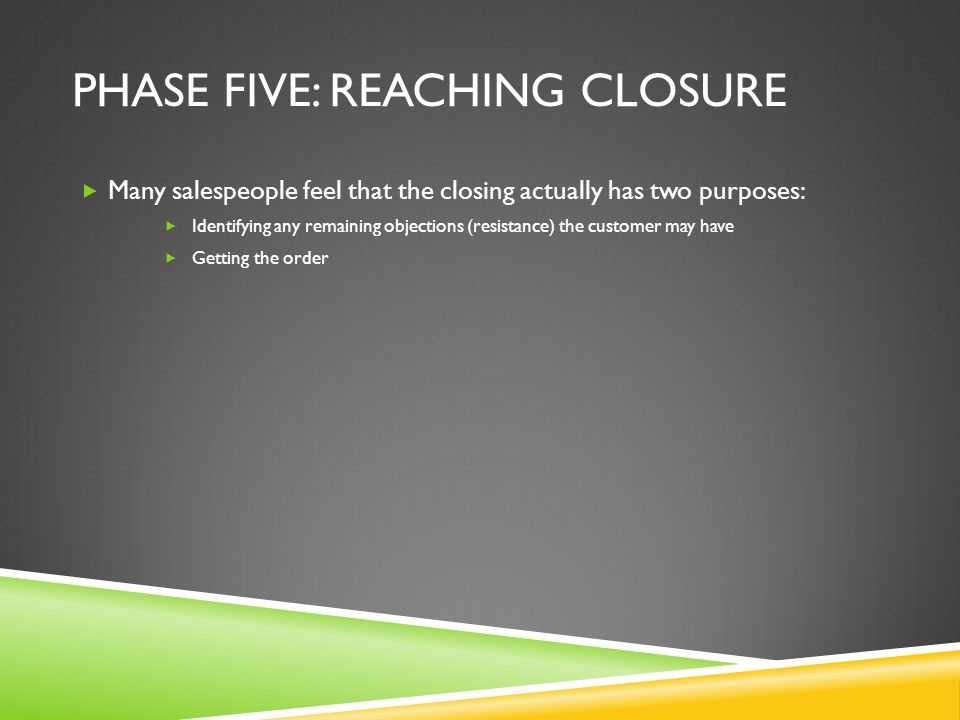 PHASE FIVE: REACHING CLOSURE Many salespeople feel that the closing actually has two purposes: Identifying any remaining objections (resistance) the c