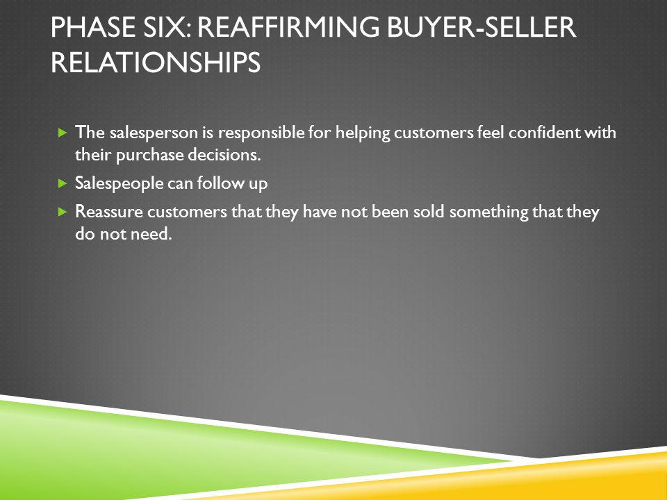 PHASE SIX: REAFFIRMING BUYER-SELLER RELATIONSHIPS The salesperson is responsible for helping customers feel confident with their purchase decisions. S