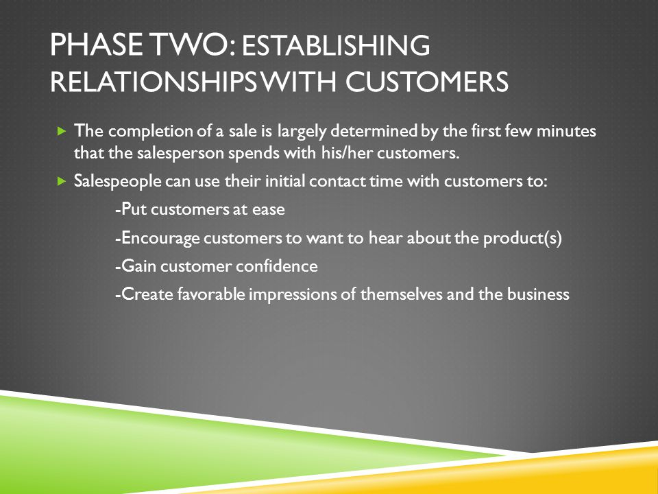 PHASE TWO: ESTABLISHING RELATIONSHIPS WITH CUSTOMERS The completion of a sale is largely determined by the first few minutes that the salesperson spen