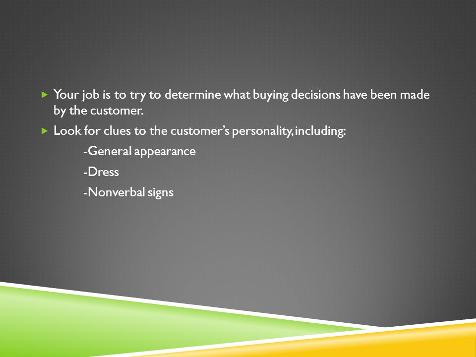 Your job is to try to determine what buying decisions have been made by the customer. Look for clues to the customers personality, including: -General