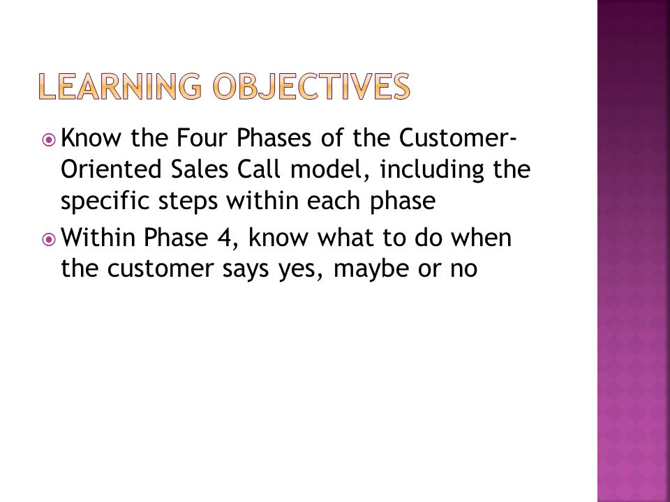 Know the Four Phases of the Customer- Oriented Sales Call model, including the specific steps within each phase Within Phase 4, know what to do when t