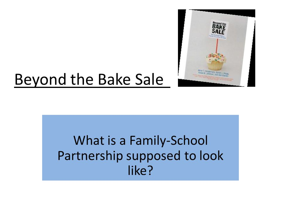 Beyond the Bake Sale What is a Family-School Partnership supposed to look like?