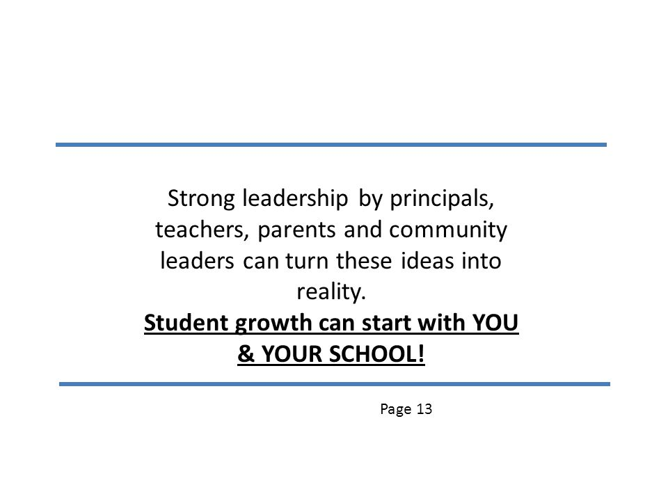 Strong leadership by principals, teachers, parents and community leaders can turn these ideas into reality. Student growth can start with YOU & YOUR S