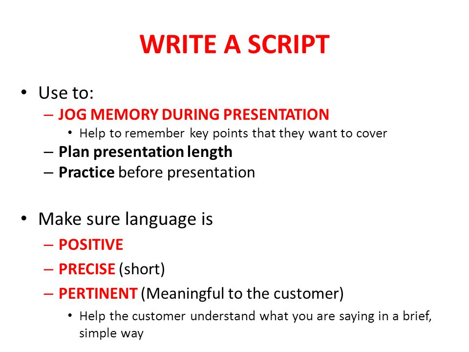 WRITE A SCRIPT Use to: – JOG MEMORY DURING PRESENTATION Help to remember key points that they want to cover – Plan presentation length – Practice befo