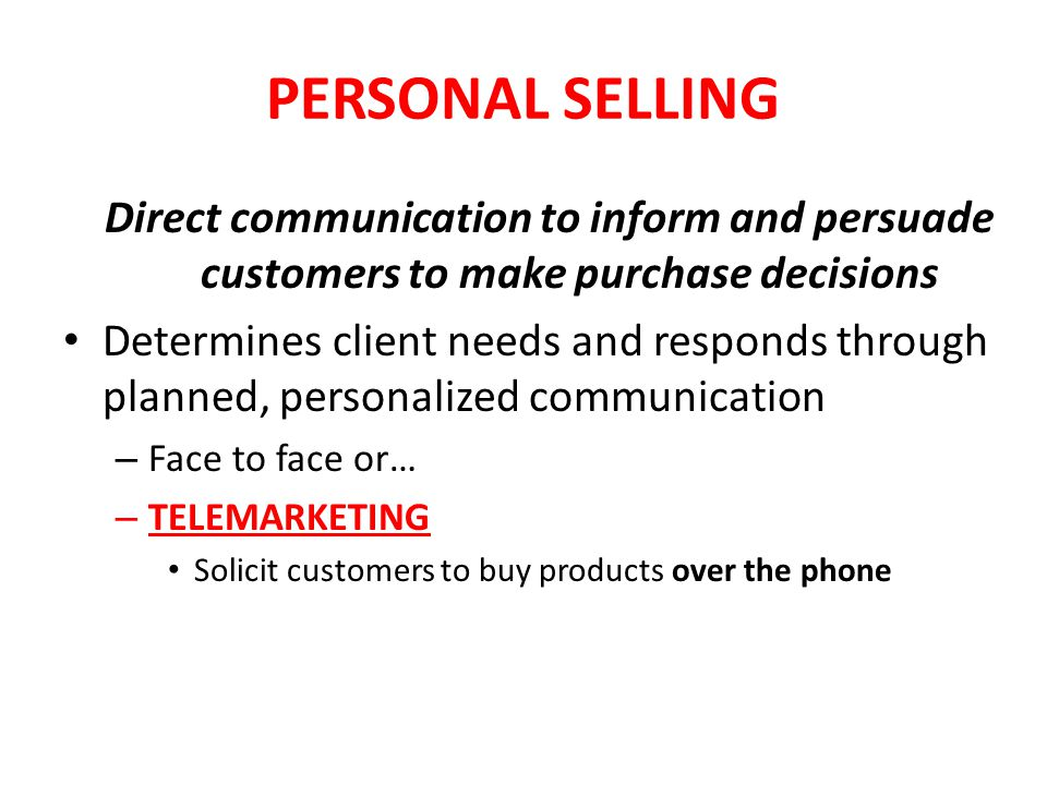 PERSONAL SELLING Direct communication to inform and persuade customers to make purchase decisions Determines client needs and responds through planned