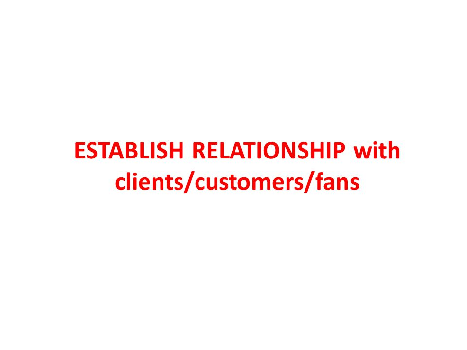 ESTABLISH RELATIONSHIP with clients/customers/fans