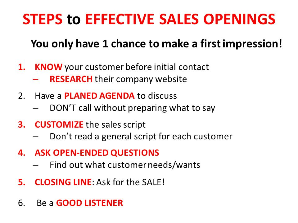 STEPS to EFFECTIVE SALES OPENINGS You only have 1 chance to make a first impression! 1.KNOW your customer before initial contact – RESEARCH their comp