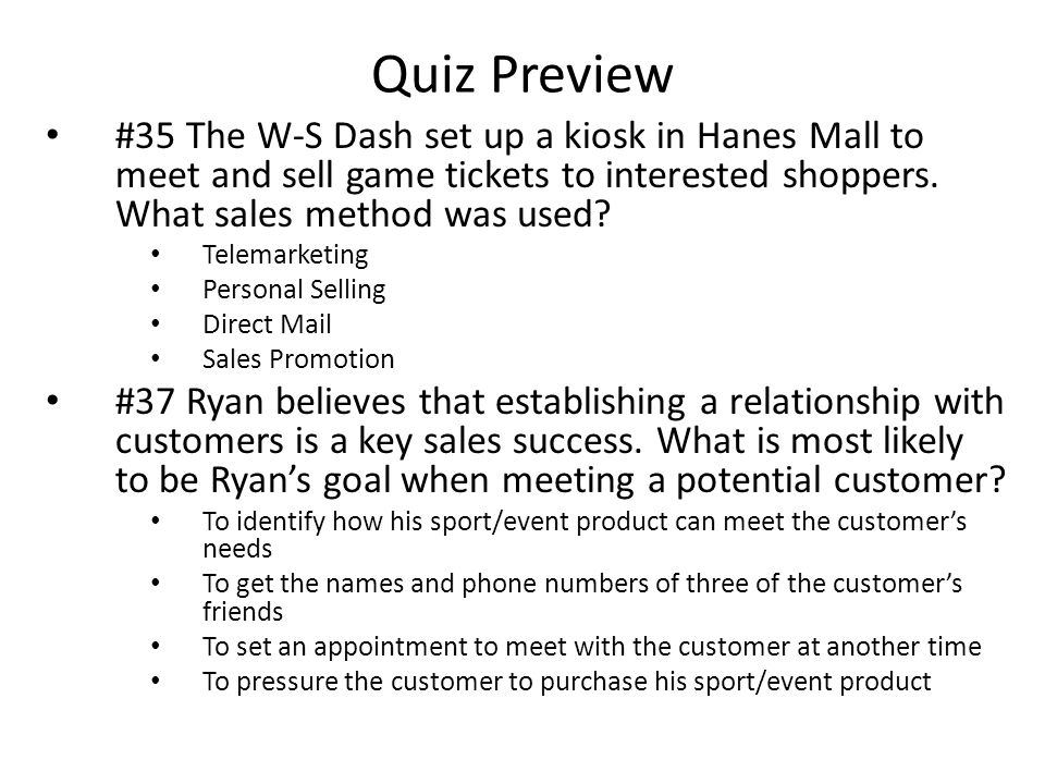 Quiz Preview #35 The W-S Dash set up a kiosk in Hanes Mall to meet and sell game tickets to interested shoppers. What sales method was used? Telemarke